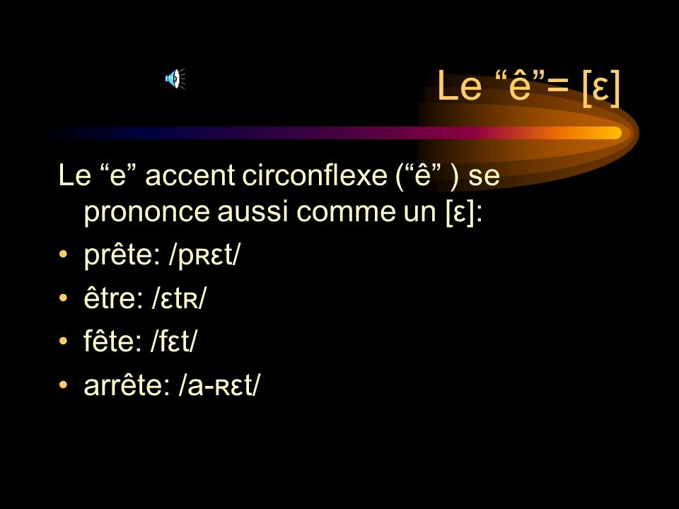 Le ê = [ε] Le e accent circonflexe ( ê ) se prononce aussi comme un [ε]: prête: /pʀεt/ être: /εtʀ/